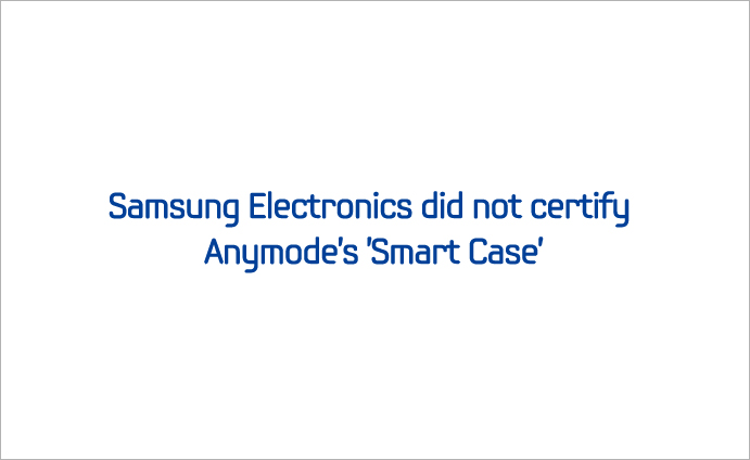 Samsung Electronics did not certify Anymode's 'Smart Case'