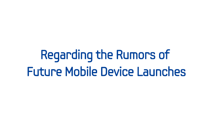 Regarding the Rumors of Future Mobile Device Launches