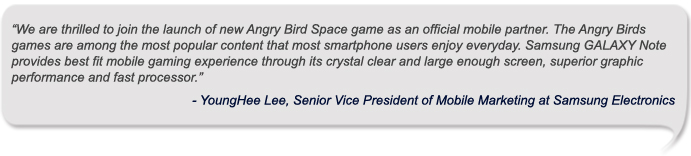 """We are thrilled to join the launch of new Angry Bird Space game as an official mobile partner. The Angry Birds games are among the most popular content that most smartphone users enjoy everyday. Samsung GALAXY Note provides best fit mobile gaming experience through its crystal clear and large enough screen, superior graphic performance and fast processor.""<br /> - YoungHee Lee, Senior Vice President of Mobile Marketing at Samsung Electronics<br />"