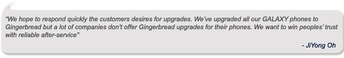 """We hope to respond quickly customers' desires for upgrades. We've upgraded all our GALAXY phones to Gingerbread but a lot of companies don't offer Gingerbread upgrades for their phones. We want to win peoples' trust with reliable after-service."" – JiYong Oh"
