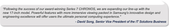 """""""Following the success of our award-winning Series 7 CHRONOS, we are expanding our line-up with the new 17-inch model. Powerful features with more immersive viewing packed in Samsung's innovative design and engineering excellence will offer users the ultimate personal computing experience,""""   David Song, Senior Vice President of the IT Solutions Business"""