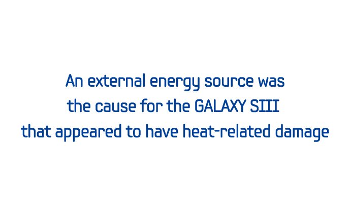An external energy source was the cause for the GALAXY SIII that appeared to have heat-related damage