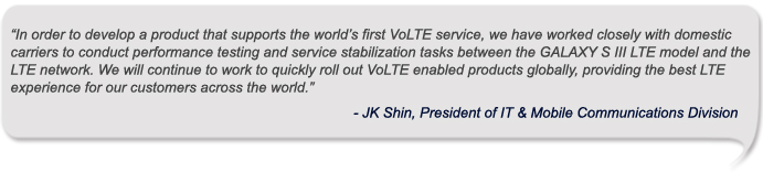 """In order to develop a product that supports the world's first VoLTE service, we have worked closely with domestic carriers to conduct performance testing and service stabilization tasks between the GALAXY S III LTE model and the LTE network. We will continue to work to quickly roll out VoLTE enabled products globally, providing the best LTE experience for our customers across the world,""JK Shin, President of IT & Mobile Communications Division"