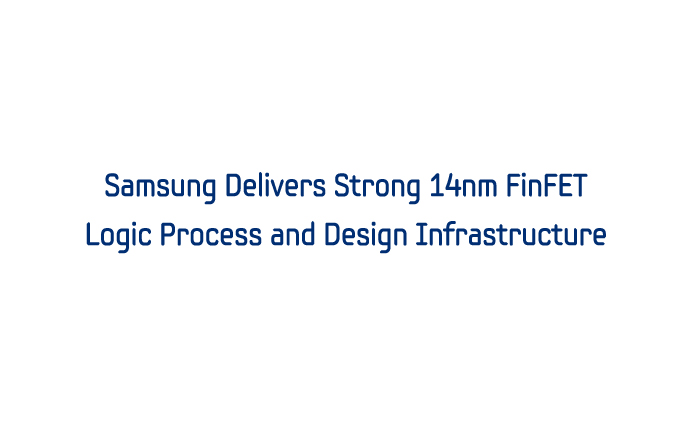 Samsung Delivers Strong 14nm FinFET Logic Process and Design Infrastructure