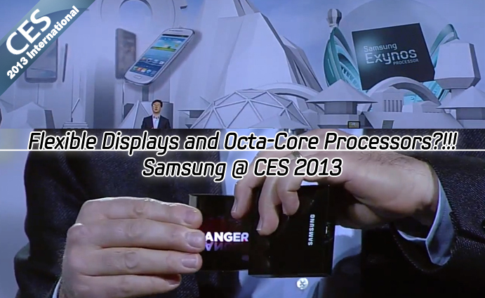 Flexible Displays and Octa-Core Processors?!!! Samsung @ CES 2013