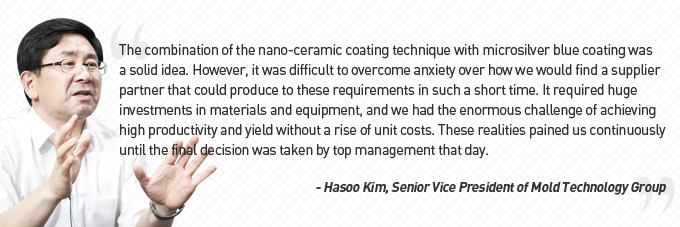 The combination of the nano-ceramic coating technique with microsilver blue coating was a solid idea. However, it was difficult to overcome anxiety over how we would find a supplier partner that could produce to these requirements in such a short time. It required huge investments in materials and equipment, and we had the enormous challenge of achieving high productivity and yield without a rise of unit costs.