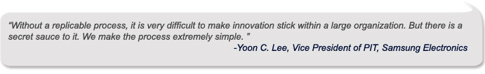 Without a replicable process, it is very difficult to make innovation stick within a large organization. But there is a secret sauce to it. We make the process extremely simple. ""