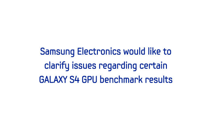 Samsung Electronics would like to clarify issues regarding certain GALAXY S4 GPU benchmark results