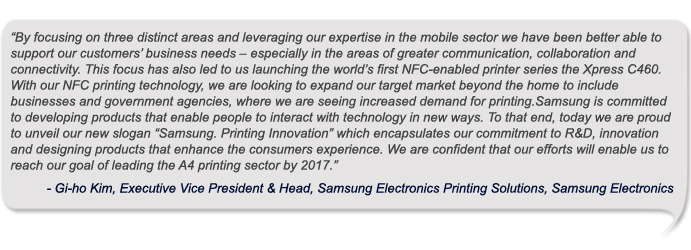 "By focusing on three distinct areas and leveraging our expertise in the mobile sector we have been better able to support our customers' business needs – especially in the areas of greater communication, collaboration and connectivity. This focus has also led to us launching the world's first NFC-enabled printer series the Xpress C460. With our NFC printing technology, we are looking to expand our target market beyond the home to include businesses and government agencies, where we are seeing increased demand for printing.Samsung is committed to developing products that enable people to interact with technology in new ways. To that end, today we are proud to unveil our new slogan ""Samsung. Printing Innovation"" which encapsulates our commitment to R&D, innovation and designing products that enhance the consumers experience. We are confident that our efforts will enable us to reach our goal of leading the A4 printing sector by 2017"