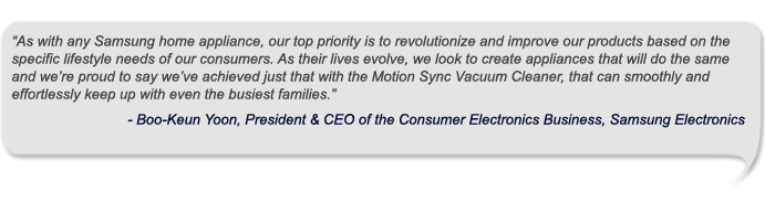 """As with any Samsung home appliance, our top priority is to revolutionize and improve our products based on the specific lifestyle needs of our consumers. As their lives evolve, we look to create appliances that will do the same and we're proud to say we've achieved just that with the Motion Sync Vacuum Cleaner, that can smoothly and effortlessly keep up with even the busiest families."