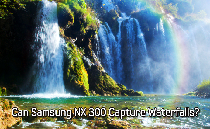 Can Samsung NX 300 Capture Waterfalls