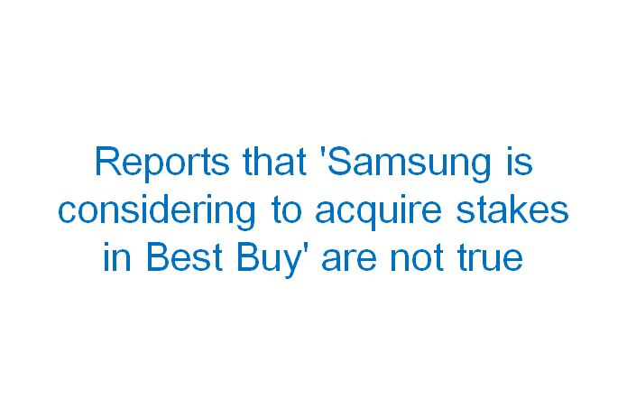 Reports that 'Samsung is considering to acquire stakes in Best Buy' are not true