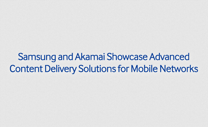 Samsung and Akamai Showcase Advanced Content Delivery Solutions for Mobile Networks