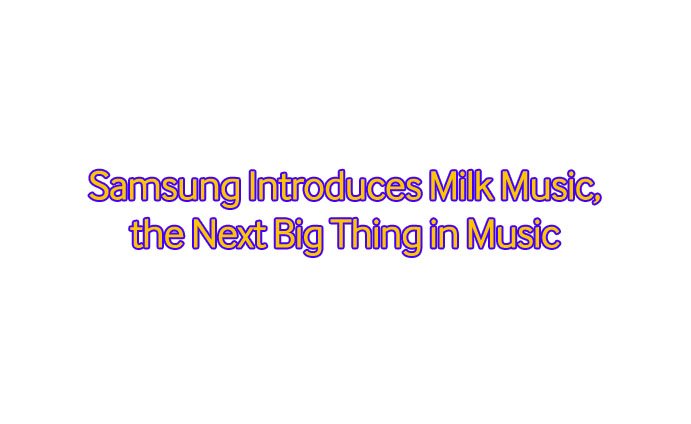 Samsung Introduces Milk Music, the Next Big Thing in Music