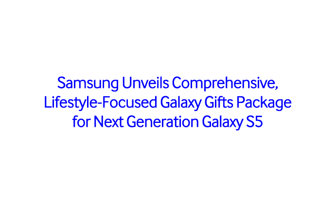 Samsung Unveils Comprehensive, Lifestyle-Focused Galaxy Gifts Package for Next Generation Galaxy S5