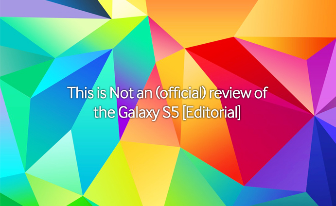 This is Not an (official) review of the Galaxy S5 [Editorial]