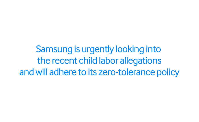 Samsung is urgently looking into the recent child labor allegations and will adhere to its zero-tolerance policy