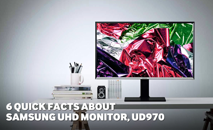 6 Quick Facts about Samsung UHD Monitor, UD970