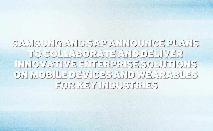 Samsung and SAP Announce Plans To Collaborate and Deliver Innovative Enterprise Solutions on Mobile Devices and Wearables for Key Industries