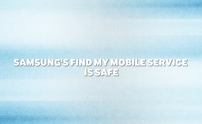 Samsung's Find My Mobile service is safe